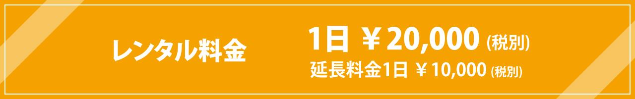 レンタル料金  1日¥20,000(税別)・延長料金1日¥10,000(税別)